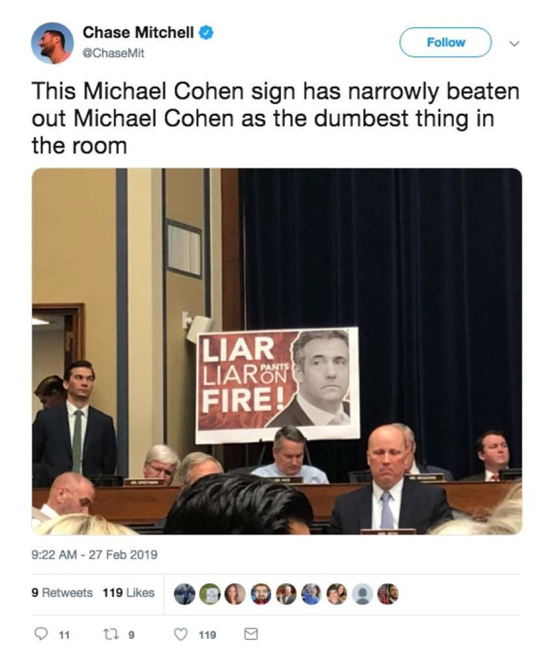 Text - Chase Mitchell Follow @ChaseMit This Michael Cohen sign has narrowly beaten out Michael Cohen as the dumbest thing in the room LIAR LIARON FIRE! 9:22 AM -27 Feb 2019 9 Retweets 119 Likes ti 9 119 11