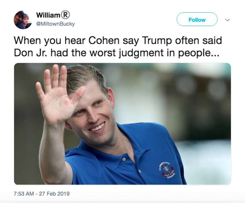 Product - WilliamR Follow @MiltownBucky When you hear Cohen say Trump often said Don Jr. had the worst judgment in people... 7:53 AM 27 Feb 2019