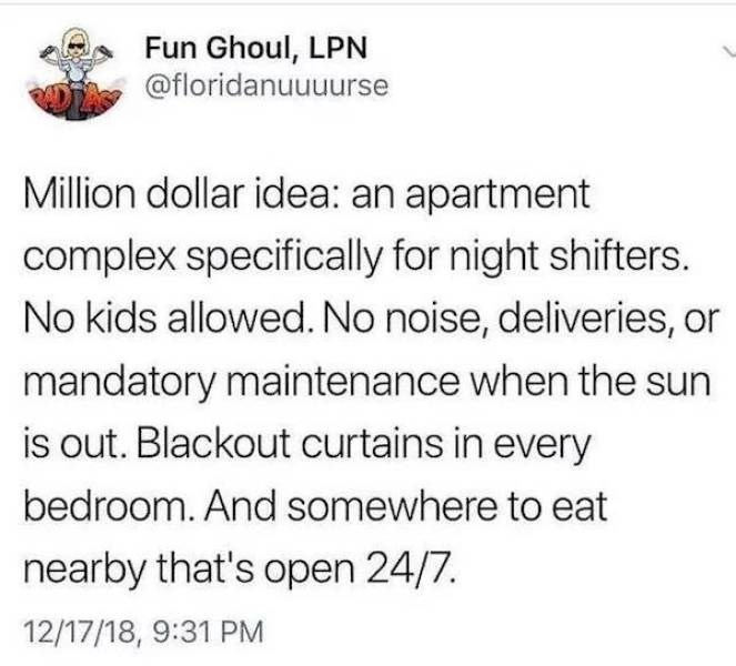 meme - Text - Fun Ghoul, LPN @floridanuuuurse Million dollar idea: an apartment complex specifically for night shifters. No kids allowed. No noise, deliveries, or mandatory maintenance when the sun is out. Blackout curtains in every bedroom. And somewhere to eat nearby that's open 24/7. 12/17/18, 9:31 PM