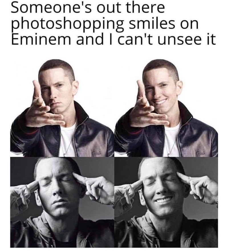 "Caption that reads, ""Someone's out there photoshopping smiles on Eminem and I can't unsee it"" above pics of Eminem photoshopped to be smiling"