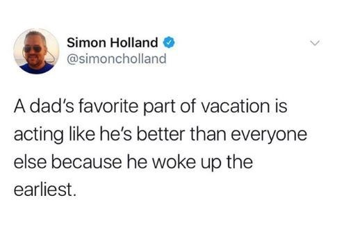 Text - Simon Holland @simoncholland A dad's favorite part of vacation is acting like he's better than everyone else because he woke up the earliest.