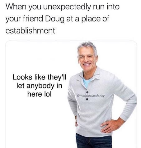 """Caption that reads, """"When you unexpectedly run into your friend Doug at a place of establishment"""" above a stock photo of a middle-aged guy saying, """"Looks like they'll let anybody in here lol"""""""