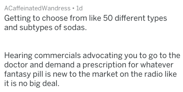 Text - ACaffeinatedWandress 1d Getting to choose from like 50 different types and subtypes of sodas. Hearing commercials advocating you to go to the doctor and demand a prescription for whatever fantasy pill is new to the market on the radio like it is no big deal.