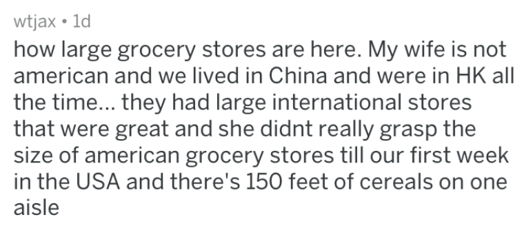 Text - wtjax 1d how large grocery stores are here. My wife is not american and we lived in China and were in HK all| the time... they had large international stores that were great and she didnt really grasp the size of american grocery stores till our first week in the USA and there's 150 feet of cereals on aisle