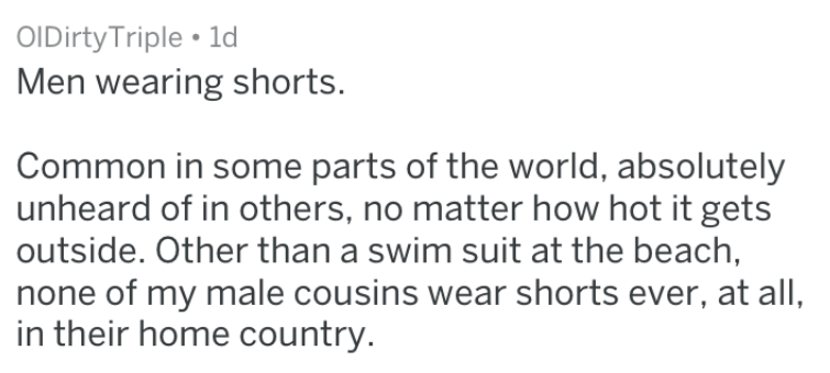 Text - OIDirty Triple 1d Men wearing shorts. Common in some parts of the world, absolutely unheard of in others, no matter how hot it gets outside. Other than a swim suit at the beach, none of my male cousins wear shorts ever, at all, in their home country.
