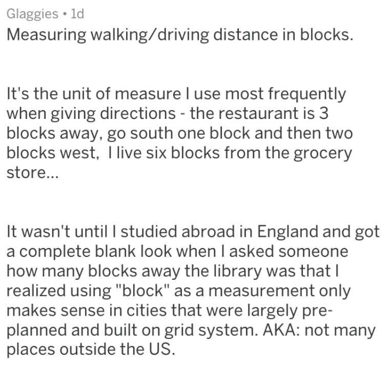 """Text - Glaggies 1d Measuring walking/driving distance in blocks. It's the unit of measure I use most frequently when giving directions - the restaurant is 3 blocks away, go south one block and then two blocks west, live six blocks from the grocery store... It wasn't until I studied abroad in England and got a complete blank look when I asked someone how many blocks away the library was that I realized using """"block"""" as a measurement only makes sense in cities that were largely pre- planned and bu"""
