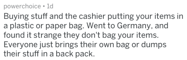 Text - powerchoice ld Buying stuff and the cashier putting your items in a plastic or paper bag. Went to Germany, and found it strange they don't bag your items. Everyone just brings their own bag or dumps their stuff in a back pack