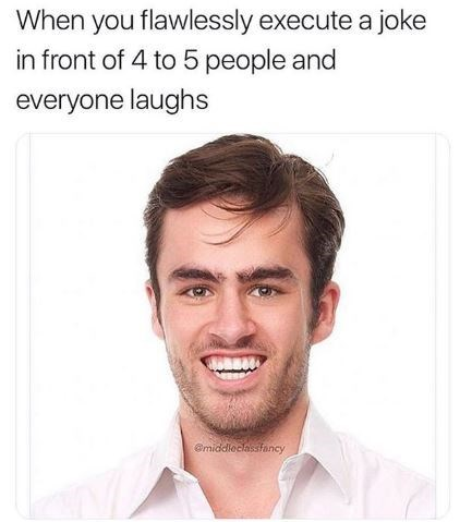 """Caption that reads, """"When you flawlessly execute a joke in front of four to five people and everyone laughs"""" above a stock photo of a dopey guy looking smug"""