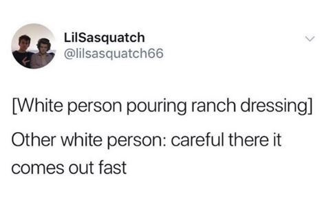 Text - LilSasquatch @lilsasquatch66 White person pouring ranch dressing] Other white person: careful there it comes out fast
