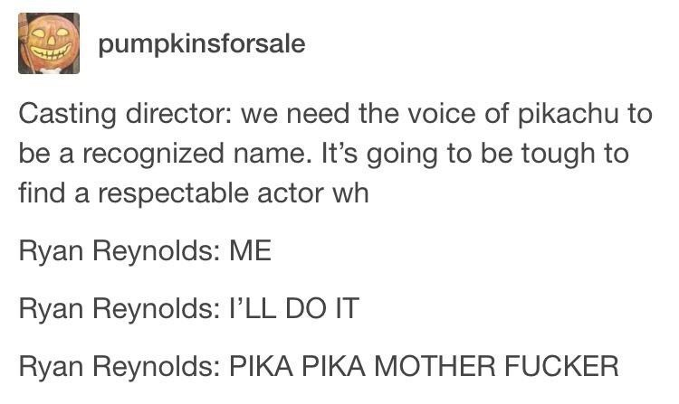 Text - pumpkinsforsale Casting director: we need the voice of pikachu to be a recognized name. It's going to be tough to find a respectable actor wh Ryan Reynolds: ME Ryan Reynolds: I'LL DO IT Ryan Reynolds: PIKA PIKA MOTHER FUCKER