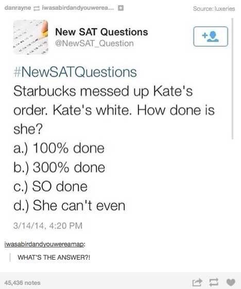 Text - danrayne iwasabirdandyouwerea... Source: luxeries New SAT Questions @NewSAT_Question #NewSATQuestions Starbucks messed up Kate's order. Kate's white. How done is she? a.) 100% done b.) 300% done c.) SO done d.) She can't even 3/14/14, 4:20 PM iwasabirdandyouwereamap WHAT'S THE ANSWER?! 45,436 notes 11