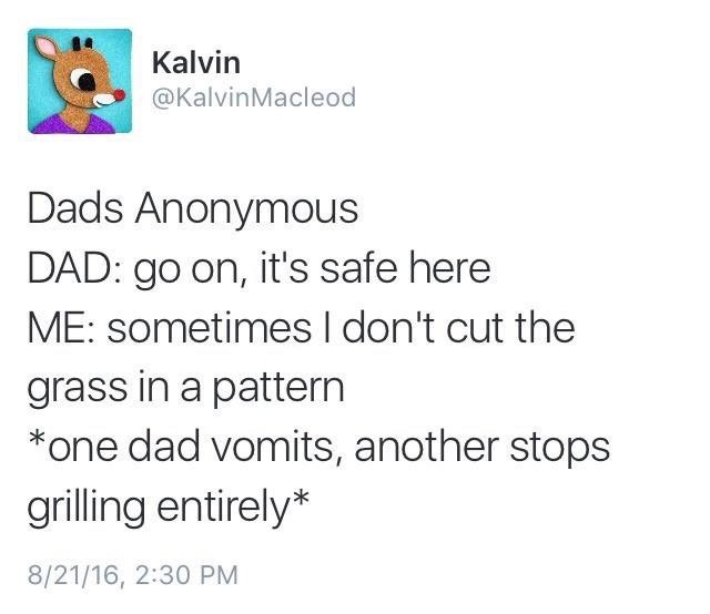 Text - Kalvin @KalvinMacleod Dads Anonymous DAD: go on, it's safe here ME: sometimesI don't cut the grass in a pattern one dad vomits, another stops grilling entirely* 8/21/16, 2:30 PM