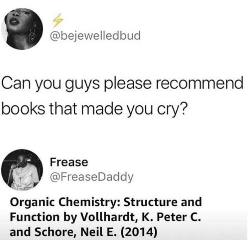 Text - @bejewelledbud Can you guys please recommend books that made you cry? Frease @FreaseDaddy Organic Chemistry: Structure and Function by Vollhardt, K. Peter C and Schore, Neil E. (2014)
