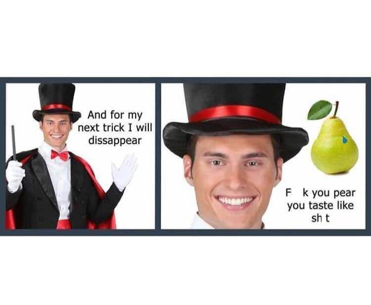 "Stock photo of a guy wearing a magician's outfit saying, ""And for my next trick I will dissapear"" next to panel of that has a pic of a pear and him saying, ""f*ck you pear you taste like sh*t"""