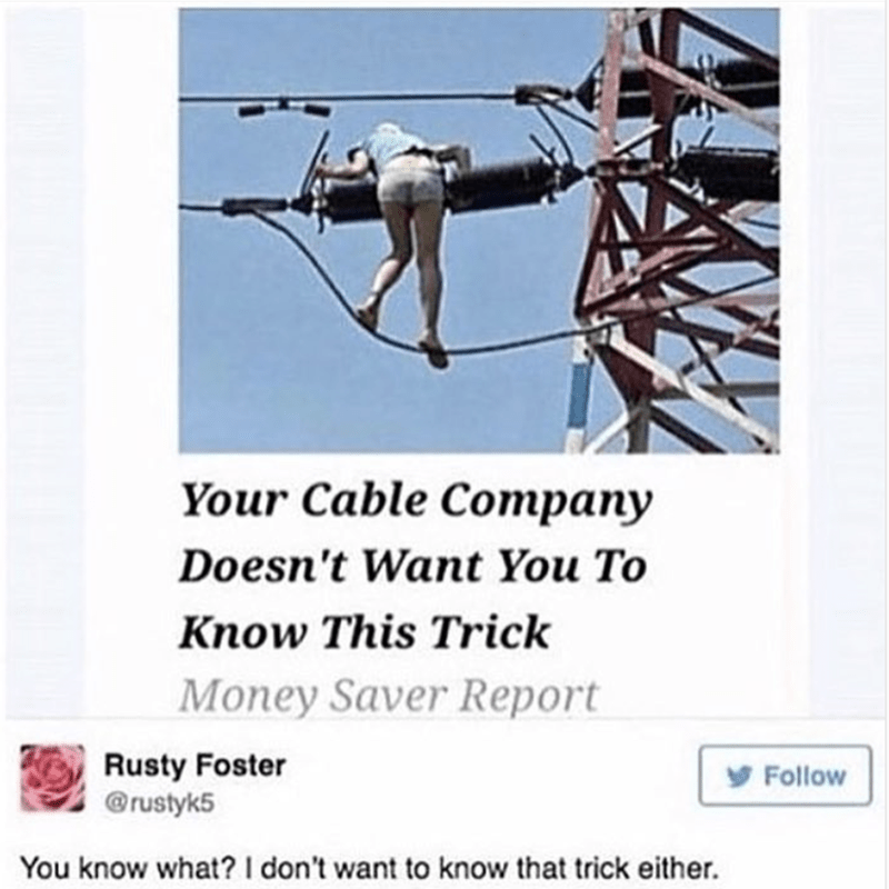 meme - Auto part - Your Cable Company Doesn't Want You To Know This Trick Money Saver Report Rusty Foster @rustyk5 Follow You know what? I don't want to know that trick either