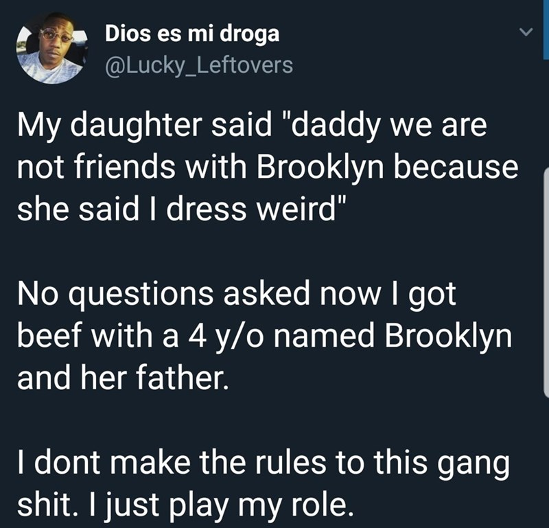 """meme - Text - Dios es mi droga @Lucky_Leftovers My daughter said """"daddy we are not friends with Brooklyn because she said I dress weird"""" No questions asked now I got beef with a 4 y/o named Brooklyn and her father. I dont make the rules to this gang shit. I just play my role."""