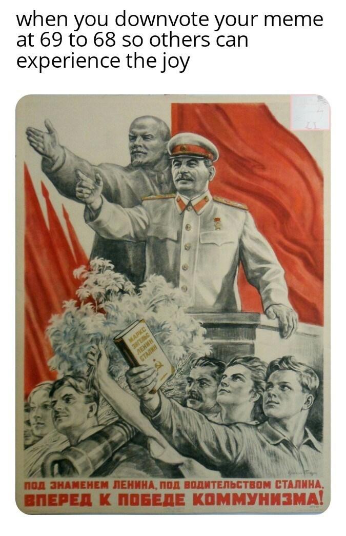 meme - Poster - when you downyote your meme at 69 to 68 so others can experience the joy MAPKC HH Под ЗНАМЕНЕМ ЛЕНИНА, ПОД ВОДИТЕЛЬСТВОМ СТАЛИНА, ВПЕРЕД К ПОБЕДЕ КОММУНИЗМА!