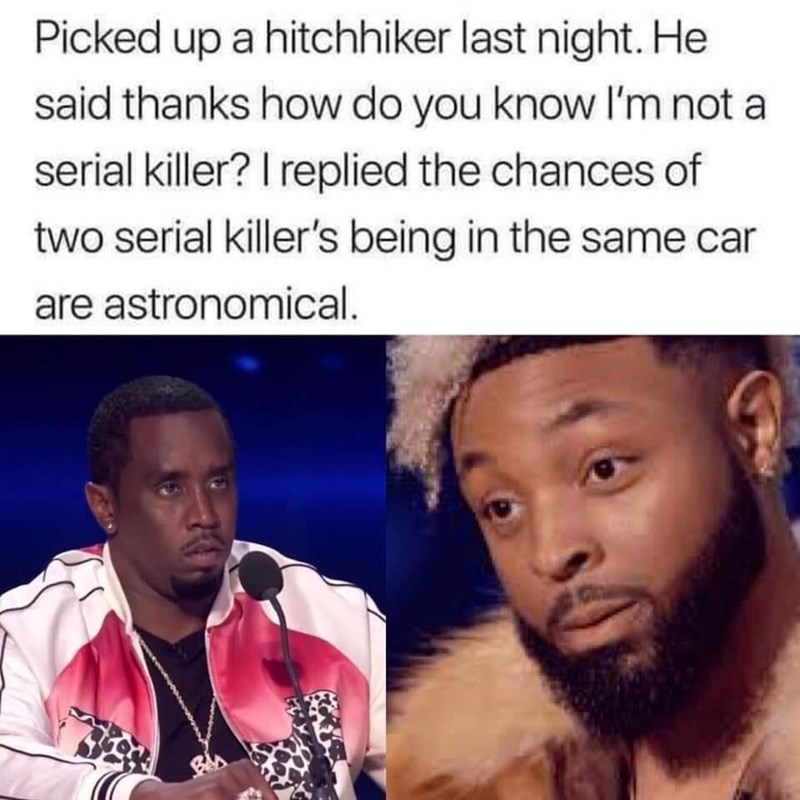meme - Hair - Picked up a hitchhiker last night. He said thanks how do you know I'm not a serial killer? I replied the chances of two serial killer's being in the same car are astronomical.