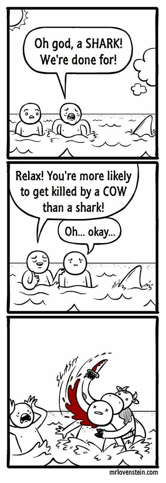 meme - Text - Oh god, a SHARK! We're done for! Relax! You're more likely to get killed by a COW than a shark! Oh... okay.. mrlovenstein.com