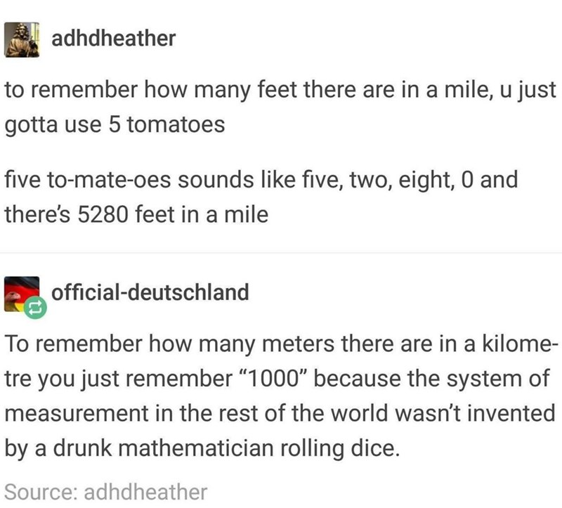 """meme - Text - adhdheather to remember how many feet there are in a mile, u just gotta use 5 tomatoes five to-mate-oes sounds like five, two, eight, 0 and there's 5280 feet in a mile official-deutschland To remember how many meters there are in a kilome- tre you just remember """"1000"""" because the system of measurement in the rest of the world wasn't invented by a drunk mathematician rolling dice. Source: adhdheather"""
