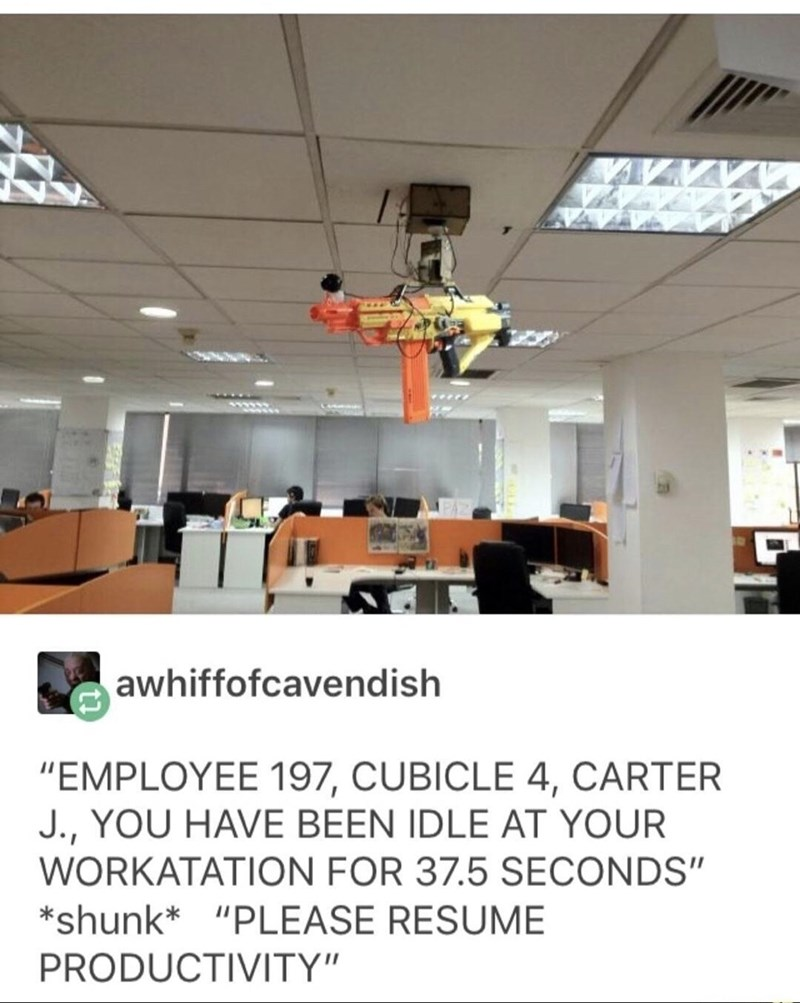 """meme - Ceiling - awhiffofcavendish """"EMPLOYEE 197, CUBICLE 4, CARTER J.,YOU HAVE BEEN IDLE AT YOUR WORKATATION FOR 37.5 SECONDS"""" *shunk* """"PLEASE RESUME PRODUCTIVITY"""""""