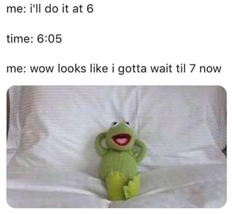 meme - Text - me: i'll do it at 6 time: 6:05 me: wow looks like i gotta wait til 7 now