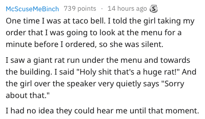 """Text - 14 hours ago McScuseMeBinch 739 points One time I was at taco bell. I told the girl taking my order that I was going to look at the menu for a minute before I ordered, so she was silent. I saw a giant rat run under the menu and towards the building. I said """"Holy shit that's a huge rat!"""" And the girl over the speaker very quietly says """"Sorry about that."""" I had no idea they could hear me until that moment."""