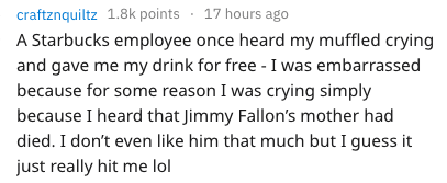 Text - 17 hours ago craftznquiltz 1.8k points A Starbucks employee once heard my muffled crying and gave me my drink for free - I was embarrassed because for some reason I was crying simply because I heard that Jimmy Fallon's mother had died. I don't even like him that much but I guess it just really hit me lol