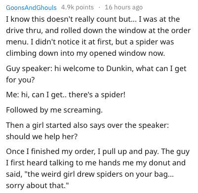 Text - 16 hours ago GoonsAndGhouls 4.9k points I know this doesn't really count but... I was at the drive thru, and rolled down the window at the order menu. I didn't notice it at first, but a spider was climbing down into my opened window now. Guy speaker: hi welcome to Dunkin, what can I get for you? Me: hi, can I get.. there's a spider! Followed by me screaming Then a girl started also says over the speaker: should we help her? Once I finished my order, I pull up and pay. The guy I first hear