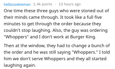 """Text - hellocookieman 1.4k points 15 hours ago One time these three guys who were stoned out of their minds came through. It took like a full five minutes to get through the order because they couldn't stop laughing. Also, the guy was ordering """"Whoppers"""" and I don't work at Burger King. Then at the window, they had to change a bunch of the order and he was still saying """"Whoppers."""" I told him we don't serve Whoppers and they all started laughing again"""