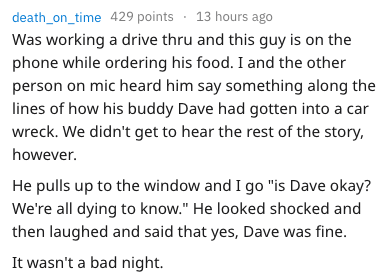 """Text - death_on_time 429 points 13 hours ago Was working a drive thru and this guy is on the phone while ordering his food. I and the other person on mic heard him say something along the lines of how his buddy Dave had gotten into a car wreck. We didn't get to hear the rest of the story, however. He pulls up to the window and I go """"is Dave okay? We're all dying to know."""" He looked shocked and then laughed and said that yes, Dave was fine. It wasn't a bad night."""
