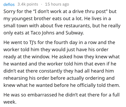 """Text - defios 3.4k points 15 hours ago Sorry for the """"I don't work at a drive thru post"""" but my youngest brother eats out a lot. He lives in a small town with about five restaurants, but he really only eats at Taco Johns and Subway. He went to TJ's for the fourth day in a row and the worker told him they would just have his order ready at the window. He asked how they knew what he wanted and the worker told him that even if he didn't eat there constantly they had all heard him rehearsing his ord"""