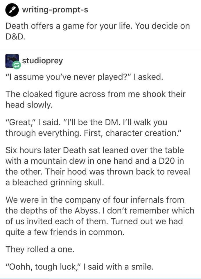 """Text - writing-prompt-s Death offers a game for your life. You decide on D&D. studioprey """"I assume you've never played?"""" I asked. The cloaked figure across from me shook their head slowly. """"Great,"""" I said. """"I'Il be the DM. I'll walk you through everything. First, character creation."""" Six hours later Death sat leaned over the table with a mountain dew in one hand and a D20 in the other. Their hood was thrown back to reveal a bleached grinning skull. We were in the company of four infernals from t"""