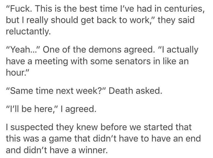 """Text - """"Fuck. This is the best time I've had in centuries, but I really should get back to work,"""" they said reluctantly. """"Yeah..."""" One of the demons agreed. """"I actually have a meeting with some senators in like an hour."""" """"Same time next week?"""" Death asked. """"I'll be here,"""" I agreed. I suspected they knew before we started that this was a game that didn't have to have an end and didn't have a winner."""