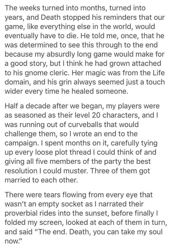 Text - The weeks turned into months, turned into years, and Death stopped his reminders that game, like everything else in the world, would eventually have to die. He told me, once, that he was determined to see this through to the end because my absurdly long game would make for a good story, but I think he had grown attached to his gnome cleric. Her magic was from the Life domain, and his grin always seemed just a touch wider every time he healed someone. Half a decade after we began, my playe