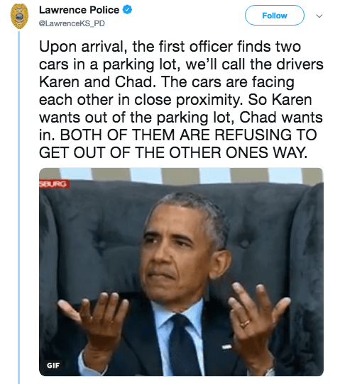 Text - Lawrence Police Follow @LawrenceKS_PD Upon arrival, the first officer finds two cars in a parking lot, we'll call the drivers Karen and Chad. The cars are facing each other in close proximity. So Karen wants out of the parking lot, Chad wants in. BOTH OF THEM ARE REFUSING TO GET OUT OF THE OTHER ONES WAY SEURG GIF