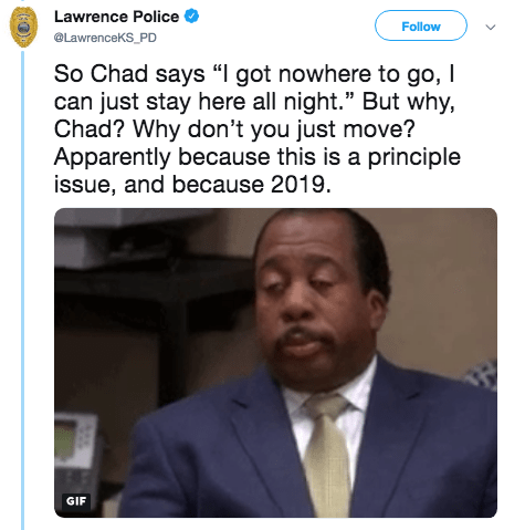 """Text - Lawrence Police Follow @LawrenceKS_PD So Chad says """"I got nowhere to go, I can just stay here all night."""" But why, Chad? Why don't you just move? Apparently because this is a principle issue, and because 2019. GIF"""