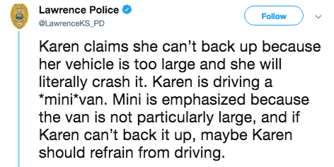 Text - Lawrence Police Follow @LawrenceKS_PD Karen claims she can't back up because her vehicle is too large and she will literally crash it. Karen is driving a mini*van. Mini is emphasized because the van is not particularly large, and if Karen can't back it up, maybe Karen should refrain from driving.