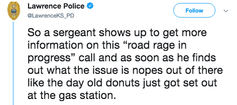 """Text - Lawrence Police Follow @LawrenceKS_PD So a sergeant shows up to get more information on this """"road rage in progress"""" call and as soon as he finds out what the issue is nopes out of there like the day old donuts just got set out at the gas station"""