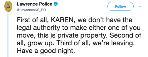 Text - Lawrence Police Follow @LawrenceKS_PD First of all, KAREN, we don't have the legal authority to make either one of you move, this is private property. Second of all, grow up. Third of all, we're leaving. Have a good night.