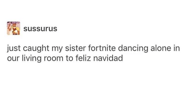 """Tumblr post that reads, """"Just caught my sister Fortnite dancing alone in our living room to feliz navidad"""