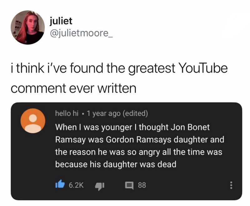 Text - juliet @julietmoore_ ithink i've found the greatest YouTube comment ever written 1 year ago (edited) hello hi When I was younger I thought Jon Bonet Ramsay was Gordon Ramsays daughter and the reason he was so angry all the time was because his daughter was dead 6.2K 88