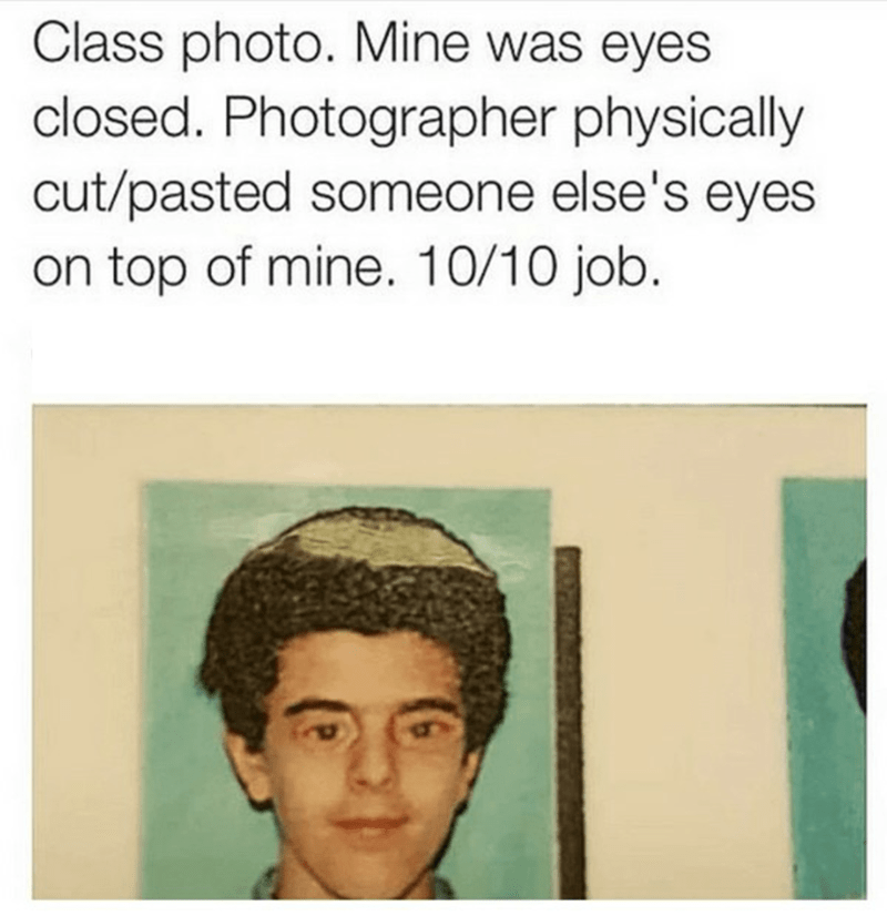"""Caption that reads, """"Class photo, Mine was eyes closed. Photographer physically cut/pasted someone else's eyes on top of mine. 10/10 job"""" above a class photo of a guy with eyes photoshopped onto his face"""