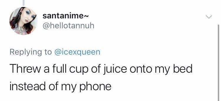 Text - santanime~ @hellotannuh Replying to @icexqueen Threw a full cup of juice onto my bed instead of my phone