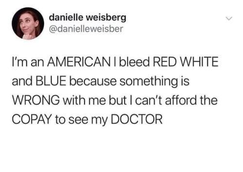 Text - danielle weisberg @danielleweisber I'm an AMERICANI bleed RED WHITE and BLUE because something is WRONG with me but I can't afford the COPAY to see my DOCTOR