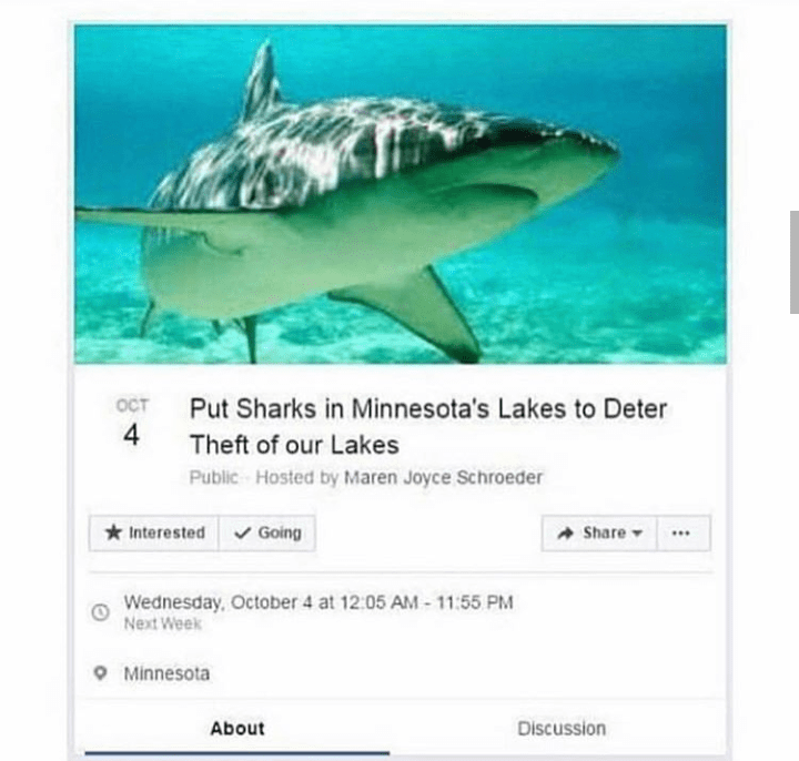 Fish - Put Sharks in Minnesota's Lakes to Deter OCT Theft of our Lakes Public Hosted by Maren Joyce Schroeder Interested Going Share Wednesday, October 4 at 12:05 AM-11:55 PM Next Week Minnesota About Discussion