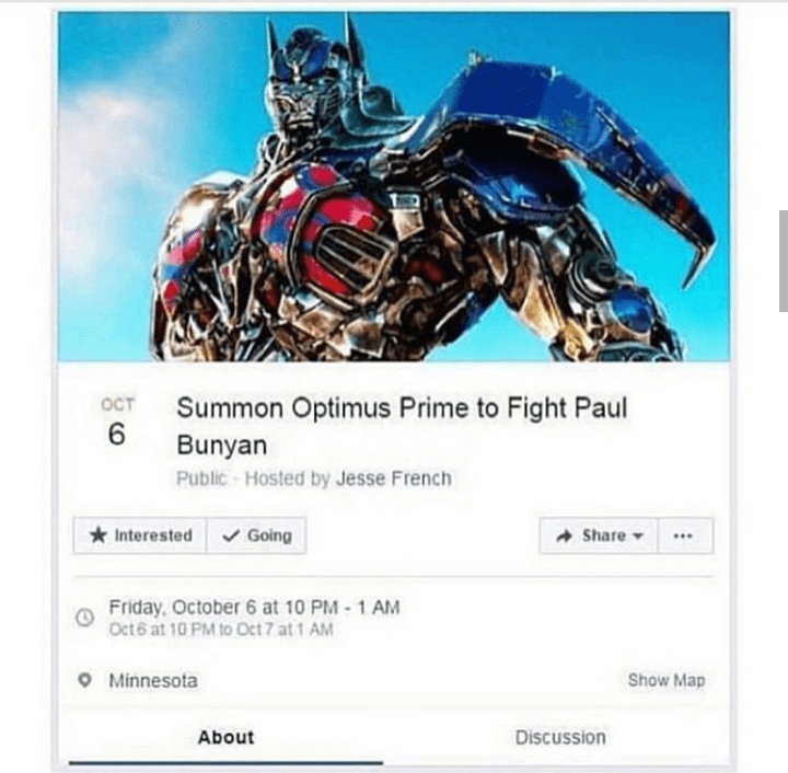 Fictional character - OCT Summon Optimus Prime to Fight Paul 6 Bunyan Public-Hosted by Jesse French Interested Going Share Friday, October 6 at 10 PM-1 AM Oct6 at 10 PM to Oct 7 at 1 AM Minnesota Show Map Discussion About :