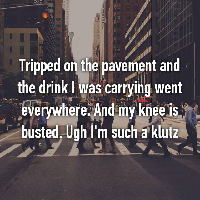 clumsy - Text - AC/C Tripped on the pavement and the drink I was carrying went everywhere. And my knee is busted, Ugh l'm such a klutz www.a
