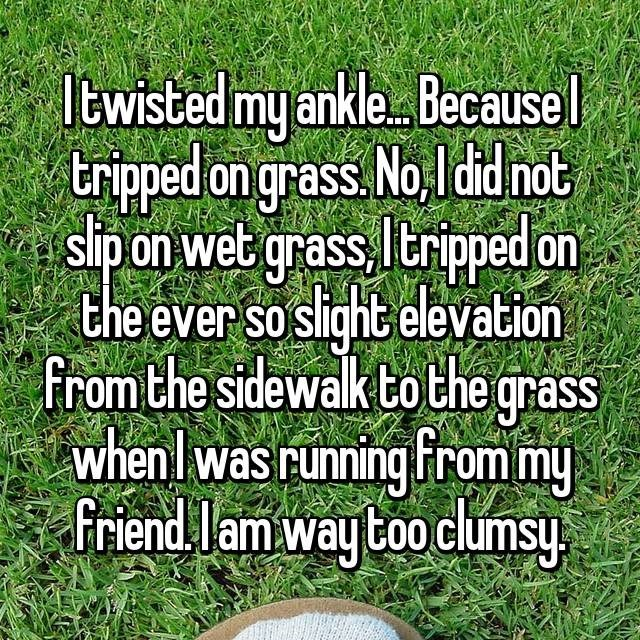 clumsy - Text - twisted my ankle Becausel tripped on grass. No ldd not sipon wet grass, ltripped on the ever so slight elevation from the sidewalk tothe grass whenl was running From my Friend lam way too clumsy