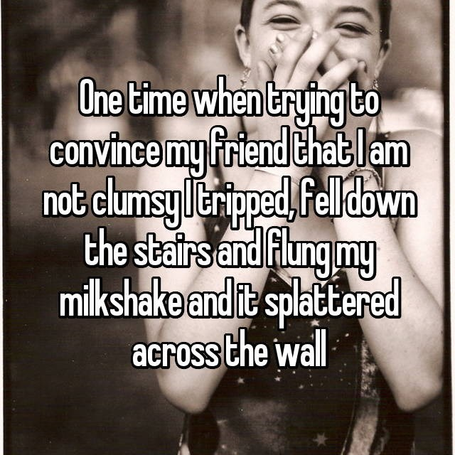 clumsy - Facial expression - One time when trying to convince my friend Chatlam not clumsyleriped, Felldown the stairs and Flung my milkshake and it splattered across the wall
